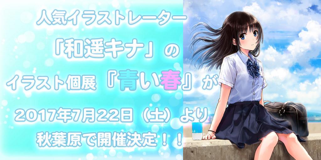 人気イラストレーター「和遥キナ」のイラスト個展『青い春』が、2017年7月22日(土)より秋葉原で開催決定!!