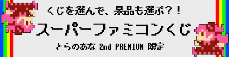 とらのあな2ndPREMIUM OPEN記念くじ第2弾  ~大好評、『ファミコンくじ』の第2弾がSUPERになって再登場!それが2ndPREMIUM『スーパーファミコンくじ』!~